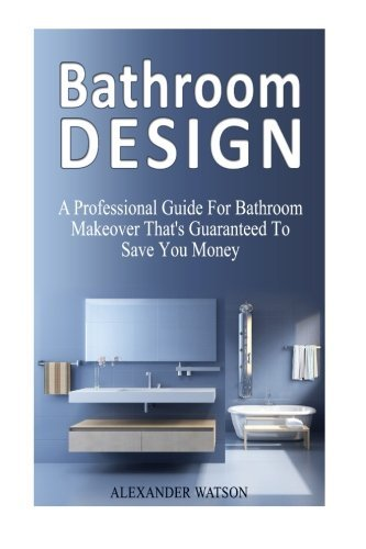 Bathroom Design: A Professional Guide For Bathroom Makeover That's Guaranteed To Save You Money (Bathroom Design, Bathroom Ideas, Small Bathroom Ideas) by Alexander Watson (2015-07-27)