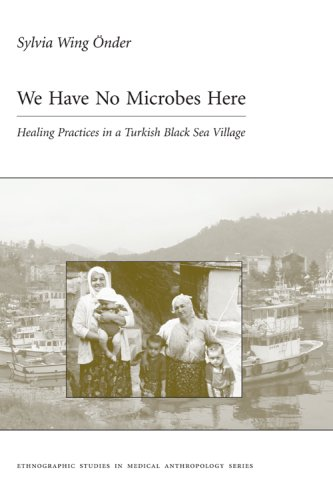 We Have No Microbes Here: Healing Practices in a Turkish Black Sea Village (Carolina Academic Press Ethnographic Studies in Medical Anthropology Series) ... Studies in Medical Anthropology Series)