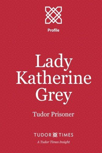 Lady Katherine Grey: Tudor Prisoner (Tudor Times Insights (Profile)) (Volume 9) pdf