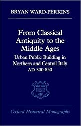 From Classical Antiquity to the Middle Ages: Public Building in Northern and Central Italy, AD 300-850 (Oxford Historical Monographs)