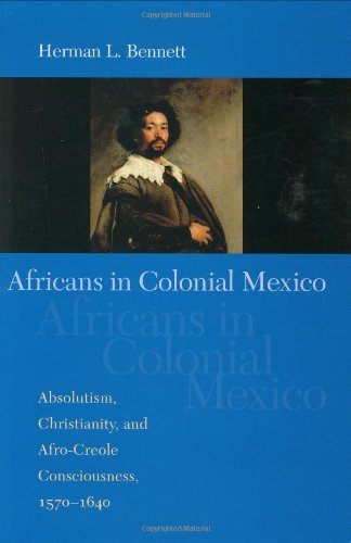 Africans in Colonial Mexico: Absolutism, Christianity, and Afro-Creole Consciousness, 1570-1640 (Blacks in the Diaspo)