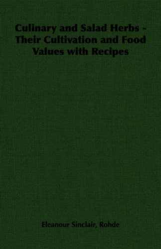 Culinary and Salad Herbs - Their Cultivation and Food Values with Recipes by Eleanour Sinclair Rohde