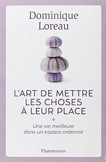 L'art de mettre les choses à leur place : une vie meilleure dans un espace ordonné, Loreau, Dominique