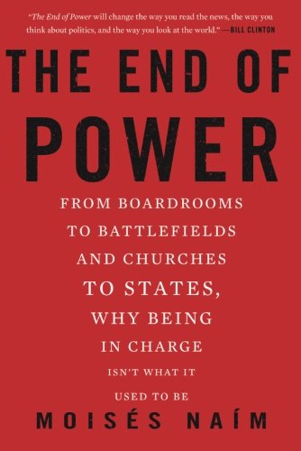 The End of Power: From Boardrooms to Battlefields and Churches to States, Why Being In Charge Isn't What It Used to Be (The Power Of The Powerless Full Text)