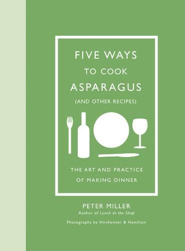Five Ways to Cook Asparagus (and Other Recipes): The Art and Practice of Making (Hamilton Asparagus)