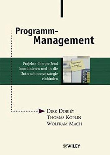 Programm-Management: Projekte übergreifend koordinieren und in die Unternehmensstrategie einbinden: Projekte Ubergreifend Koordinieren Und in Die Unternehmensstrategie Einbinden
