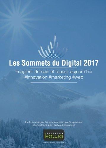 Les Sommets du Digital 2017: Imaginer Demain Et Réussir Aujourd