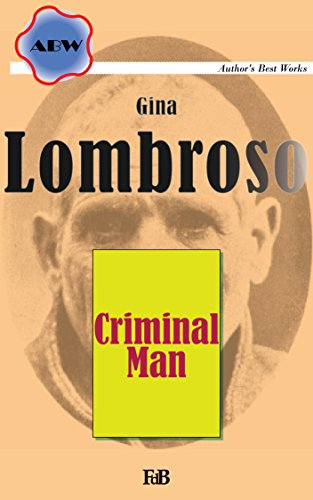 Criminal Man (Annotated): According to the classification of Cesare Lombroso briefly summarised by his daughter Gina Lombroso-Ferrero (ABW. Cesare Lombroso Book 1)
