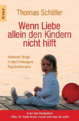 Wenn Liebe allein den Kindern nicht hilft: Heilende Wege in Bert Hellingers Psychotherapie