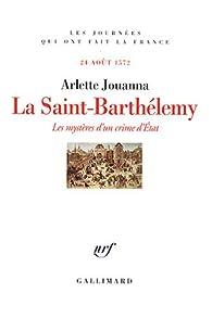 La Saint-Barthélemy : Les mystères d'un crime d'Etat, 24 août 1572 par Arlette Jouanna