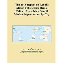 The 2016 Report on Rebuilt Motor Vehicle Disc Brake Caliper Assemblies: World Market Segmentation by City