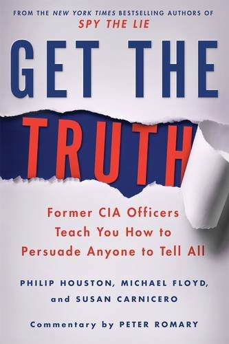 Get the Truth: Former CIA Officers Teach You How to Persuade Anyone to Tell All cover