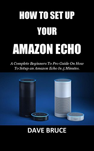 HOW TO SET UP YOUR AMAZON ECHO: A Complete Beginners To Pro Guide On How To Setup an Amazon Echo In 5 Minutes. (Up Set A Llc To How)