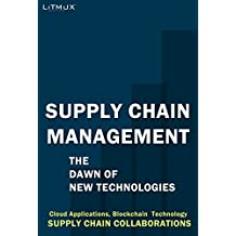 Supply Chain Management: The Dawn Of New Technologies. Supply Chain Collaborations, Cloud Applications, Blockchain  Technology