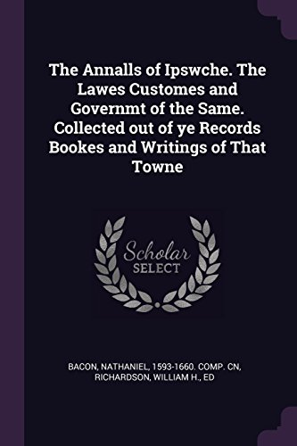 The Annalls of Ipswche. The Lawes Customes and Governmt of the Same. Collected out of ye Records Bookes and Writings of That Towne