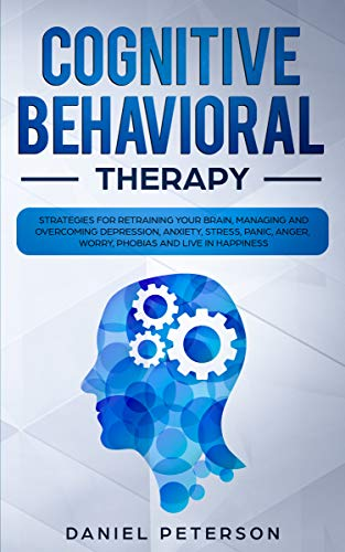 Cognitive Behavioral Therapy: Strategies for Retraining Your Brain, Managing and Overcoming Depression, Anxiety, Stress, Panic, Anger, Worry, Phobias and Live in Happiness by [Peterson, Daniel]