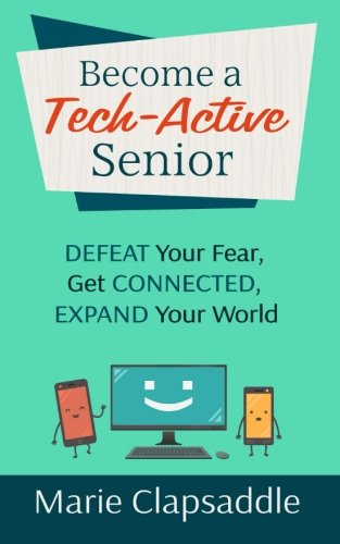 Become a Tech-Active Senior: Defeat Your Fear, Get Connected, Expand Your World