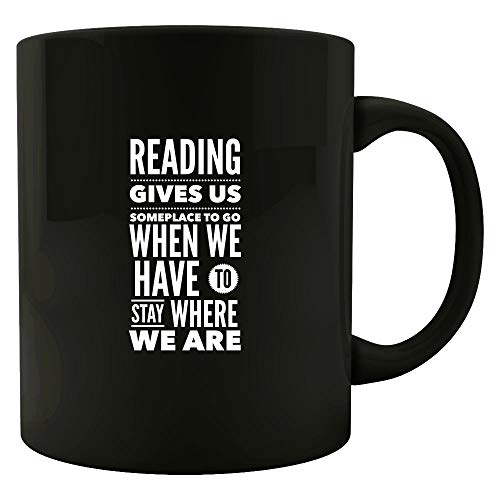 Readers Mugs - Reading Gives Us Someplace To Go When We Have To Stay Where We Are - English Teacher Gift (Reading Gives Us Someplace To Go Quote)