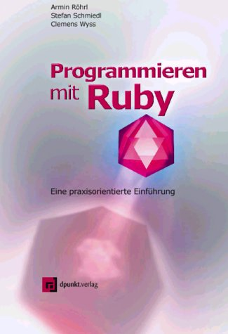Programmieren mit Ruby Taschenbuch – März 2002 Armin Röhrl Stefan Schmiedl Clemens Wyss dpunkt.verlag GmbH