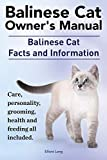 Balinese Cat Owner's Manual. Balinese Cat Facts and Information. Care, Personality, Grooming, Health and Feeding All Included.