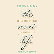 The Secret Life: Three True Stories of the Digital Age Audiobook by Andrew O'Hagan Narrated by Liam Gerrard
