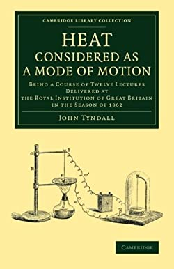 Heat Considered as a Mode of Motion: Being a Course of Twelve Lectures Delivered at the Royal Institution of Great Britain in the Season of 1862