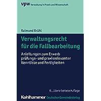 Verwaltungsrecht für die Fallbearbeitung: Anleitungen zum Erwerb prüfungs- und praxisrelevanter Kenntnisse und Fertigkeiten (Verwaltung in Praxis und Wissenschaft, Band 5)
