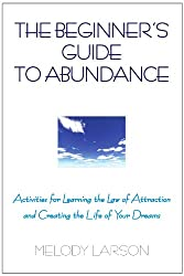 The Beginner's Guide to Abundance: Activities for Learning the Law of Attraction and Creating Life Your Dream