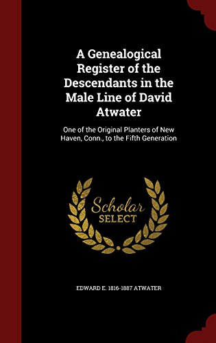 A Genealogical Register Of The Descendants In The Male Line Of David Atwater  One Of The Original Planters Of New Haven  Conn   To The Fifth Generation