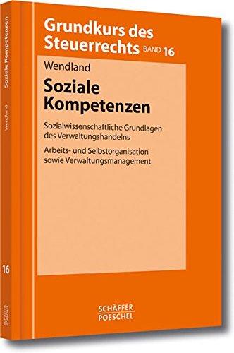 Soziale Kompetenzen: Sozialwissenschaftliche Grundlagen des Verwaltungshandelns, Arbeits- und Selbstorganisation sowie Verwaltungsmanagement (Grundkurs des Steuerrechts)