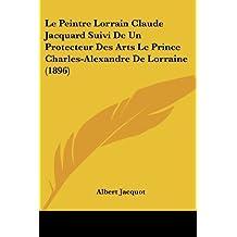 Le Peintre Lorrain Claude Jacquard Suivi de Un Protecteur Des Arts Le Prince Charles-Alexandre de Lorraine (1896) by Albert Jacquot (2009-11-06)