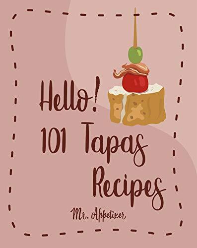 Hello! 101 Tapas Recipes: Best Tapas Cookbook Ever For Beginners [Tapas Recipe Book,Spanish Tapas Cookbook,Traditional Spanish Cookbook,Easy Tapas Cookbook,Quick And Easy Spanish Recipes] [Book 1] by Mr. Appetizer