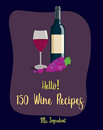 Hello! 150 Wine Recipes: Best Wine Cookbook Ever For Beginners (Wine Recipe Book, Wine Cocktail Book, Wine Making Recipes, Wine Making Recipe Book, Homemade Wine Recipes, Fruit Wine Recipes) [Book 1] by Ms.  Ingredient
