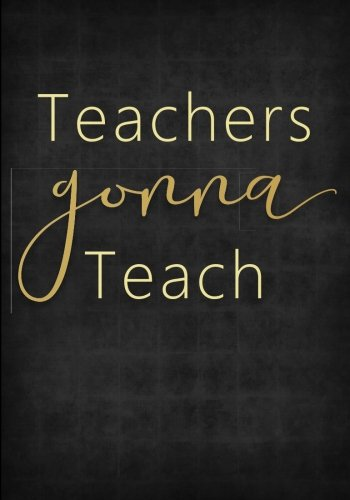 Read Online Teachers Gonna Teach Notebook - 7x10 - Softcover: A Cute Ruled Composition Book/Journal for the Worlds Best Educators (Black/Gold) (Great Gift Thank You/End of Year Gifts and Presents) pdf epub