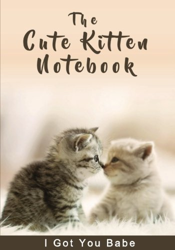 The Cute Kitten Notebook - I Got You Babe (Inspirational Notebooks, Diaries and Journals for Cat Lovers and Cat Moms) ebook