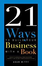 21 Ways to Build Your Business with a Book: Secrets to Dramatically Grow Your Income, Credibility, and Celebrity-Power by Being an Author