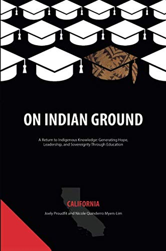 On Indian Ground: California (On Indian Ground: A Return to Indigenous Knowledge-Generating Hope, Leadership and Sovereignty through Education)