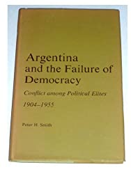 Argentina and the Failure of Democracy: Conflict Among the Political Elites, 1904-55