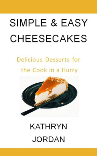 Simple & Easy Cheesecake Recipes: Delicious Desserts for the Cook in a Hurry (Recipes for the Cook in a Hurry)