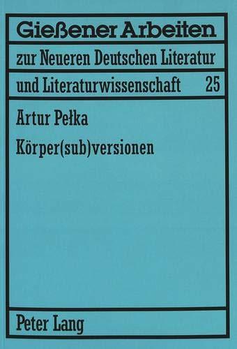 Koerper(sub)Versionen: Zum Koerperdiskurs in Theatertexten Von Elfriede Jelinek Und Werner Schwab (Giessener Arbeiten Zur Neueren Deutschen Literatur Und Litera) por Artur Pelka