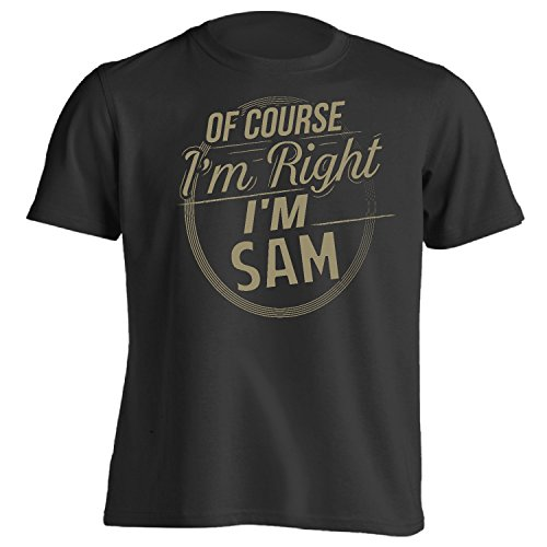 You've Got Shirt Adult Funny First Name - Of Course I'm Right I'm Sam T-Shirt Black Large
