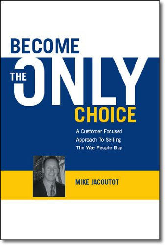 Become the Only Choice ,A Customer Focused Approach to Selling the Way People Buy