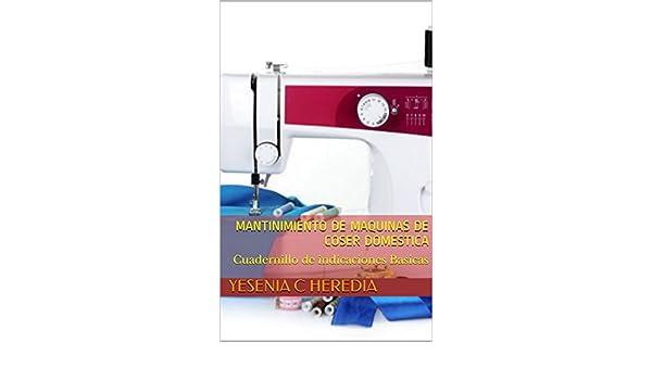 Amazon.com: Mantinimiento de Maquinas de Coser domestica : Cuadernillo de indicaciones Basicas (Aprendizaje Basico nº 1) (Spanish Edition) eBook: Yesenia C ...