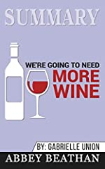 We're Going to Need More Wine: Stories That Are Funny, Complicated, and True by Gabrielle Union - Book Summary - Abbey Beathan(Disclaimer: This is NOT the original book.) A collection of essays of what it means to be a modern woman by hollywo...