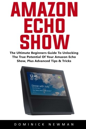 Price comparison product image Amazon Echo Show: The Ultimate Beginners Guide To Unlocking The True Potential Of Your Amazon Echo Show,  Plus Advanced Tips & Tricks