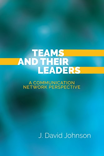 Teams and Their Leaders: A Communication Network Perspective por J. David Johnson