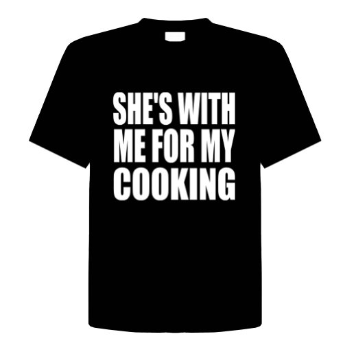 SHE'S WITH ME FOR MY COOKING Funny T-Shirt Novelty Kitchen, Cooking, Chef, Adult Tee Shirt Size (L) Large; Great Gift Idea for Mens, Youth, Teens, & Adults