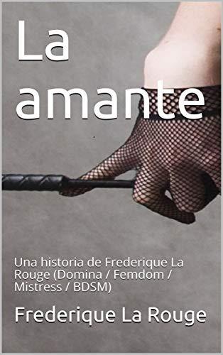 La amante: Una historia de Frederique La Rouge (Domina / Femdom / Mistress / BDSM) por La Rouge, Frederique