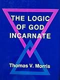 The Logic of God Incarnate, Thomas V. Morris, 0801418461