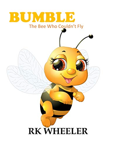 Bumble: The Bee Who Couldn't Fly (The Adventures of Bumble the Bee Book 1) by [Wheeler, RK]